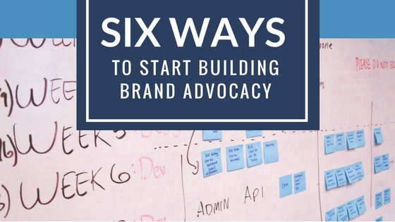 Six Ways to Start Building Brand Advocacy